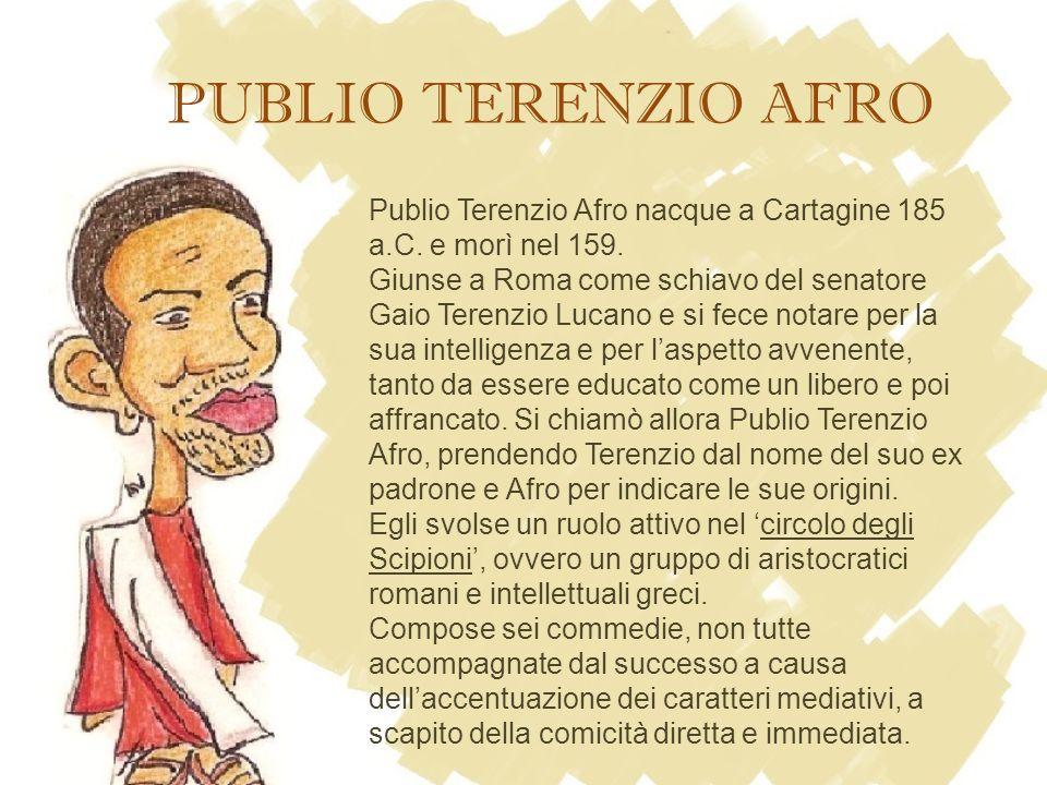 PUBLIO TERENZIO AFRO Publio Terenzio Afro nacque a Cartagine 185 a.C. e morì nel 159.