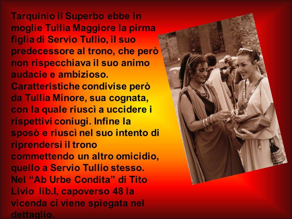 Tarquinio il Superbo ebbe in moglie Tullia Maggiore la pirma figlia di Servio Tullio, il suo predecessore al trono, che però non rispecchiava il suo animo audacie e ambizioso.
