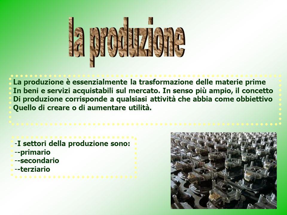 la produzione La produzione è essenzialmente la trasformazione delle materie prime.