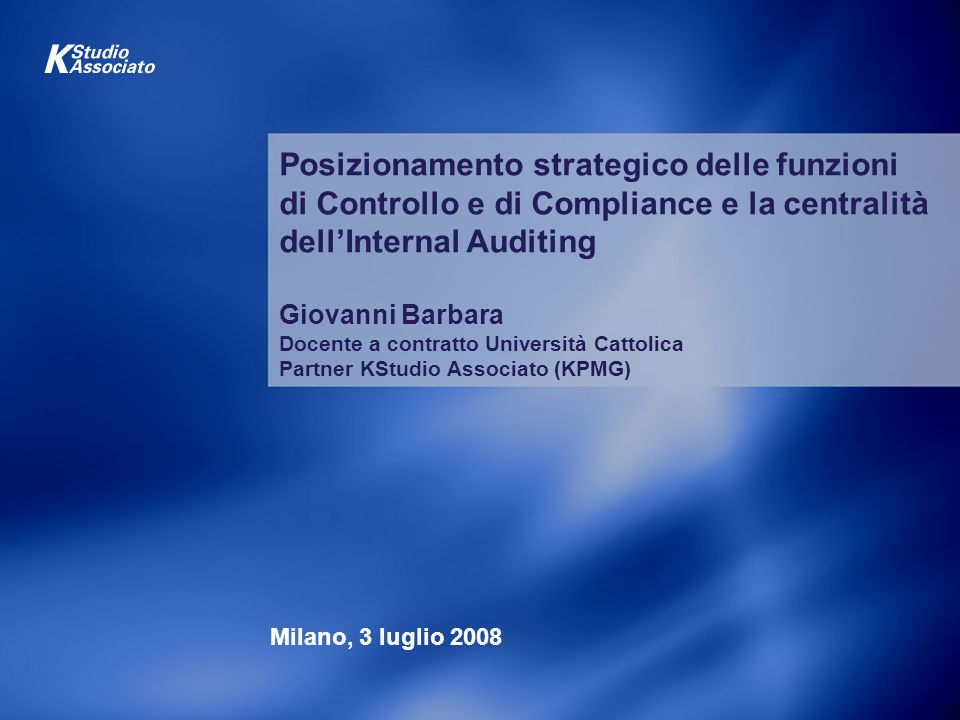Posizionamento strategico delle funzioni di Controllo e di Compliance e la centralità dell'Internal Auditing Giovanni Barbara Docente a contratto Università Cattolica Partner KStudio Associato (KPMG)