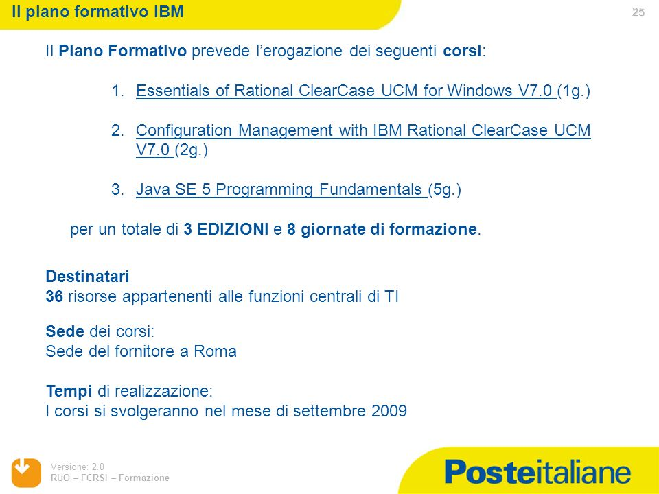 Il piano formativo IBM Il Piano Formativo prevede l'erogazione dei seguenti corsi: Essentials of Rational ClearCase UCM for Windows V7.0 (1g.)