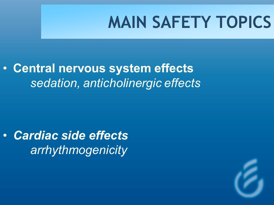 MAIN SAFETY TOPICS Central nervous system effects sedation, anticholinergic effects.