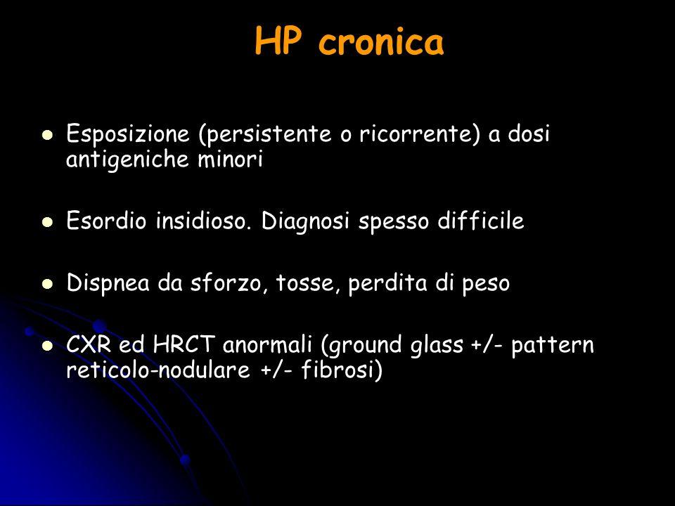 HP cronica Esposizione (persistente o ricorrente) a dosi antigeniche minori. Esordio insidioso. Diagnosi spesso difficile.
