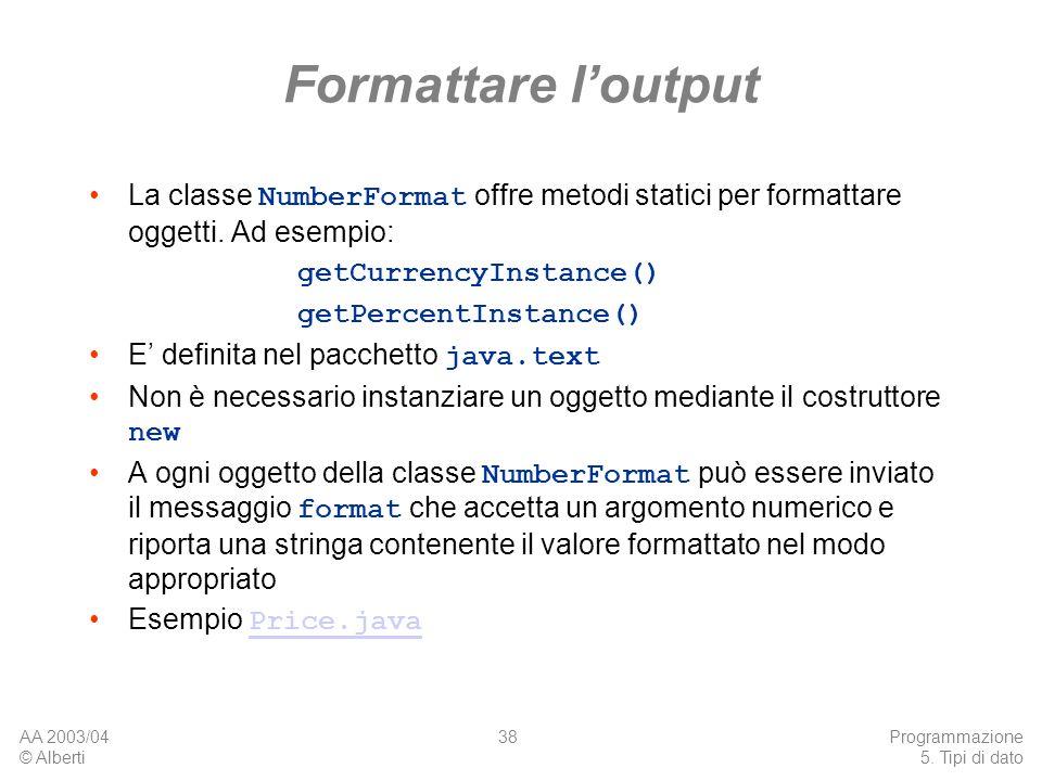 Formattare l'output La classe NumberFormat offre metodi statici per formattare oggetti. Ad esempio: