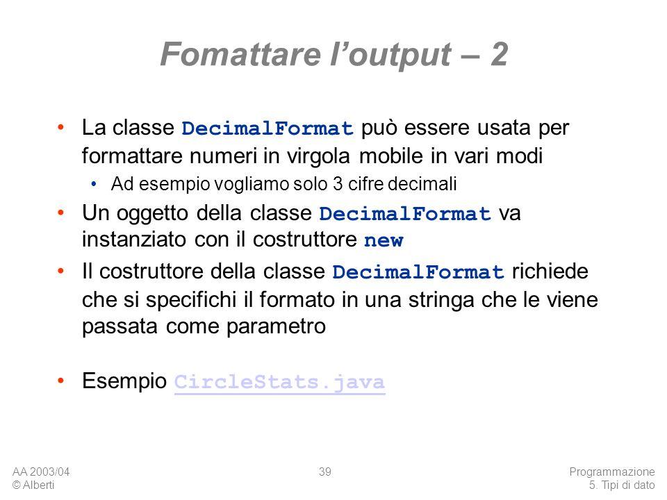 Fomattare l'output – 2 La classe DecimalFormat può essere usata per formattare numeri in virgola mobile in vari modi.