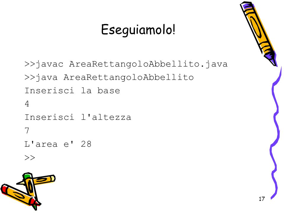 Eseguiamolo! >>javac AreaRettangoloAbbellito.java