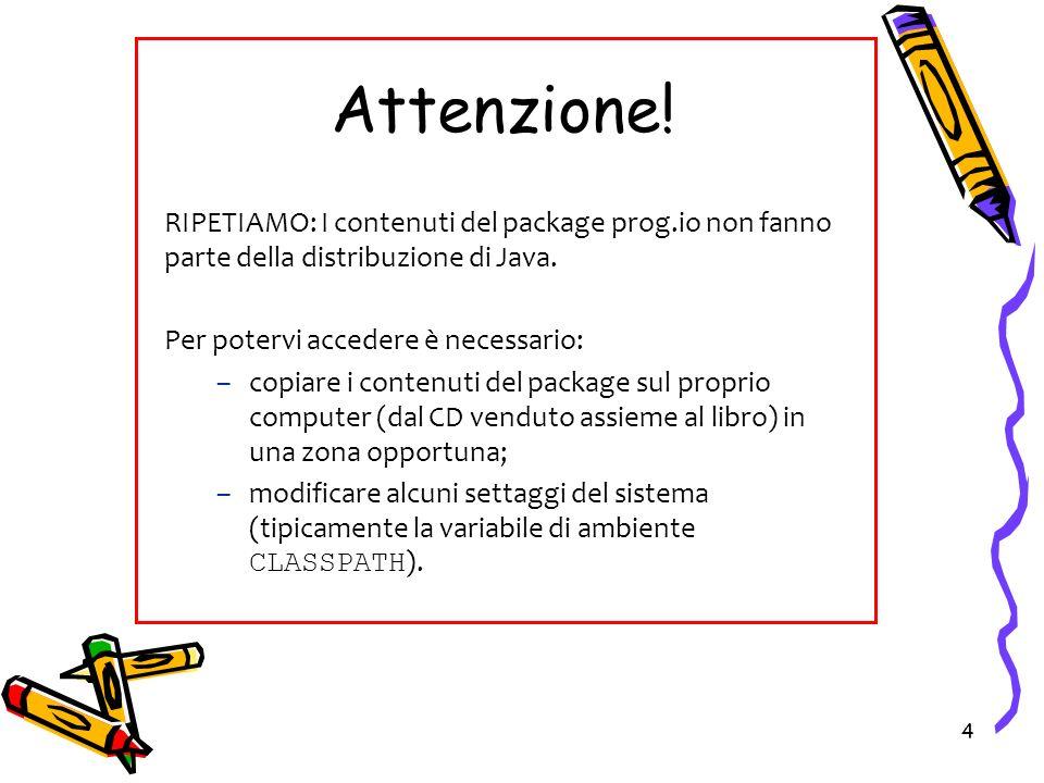 Attenzione! RIPETIAMO: I contenuti del package prog.io non fanno parte della distribuzione di Java.
