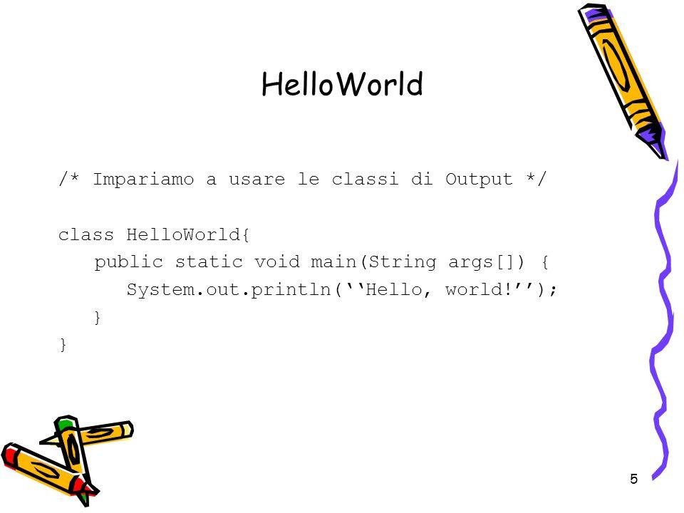 HelloWorld /* Impariamo a usare le classi di Output */