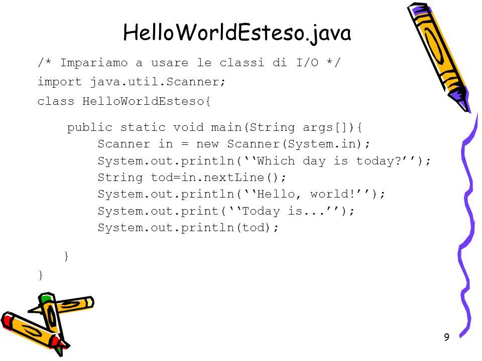 HelloWorldEsteso.java /* Impariamo a usare le classi di I/O */