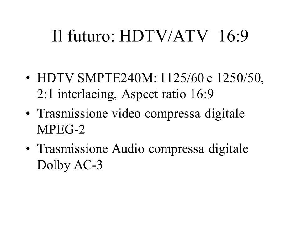 Il futuro: HDTV/ATV 16:9 HDTV SMPTE240M: 1125/60 e 1250/50, 2:1 interlacing, Aspect ratio 16:9. Trasmissione video compressa digitale MPEG-2.