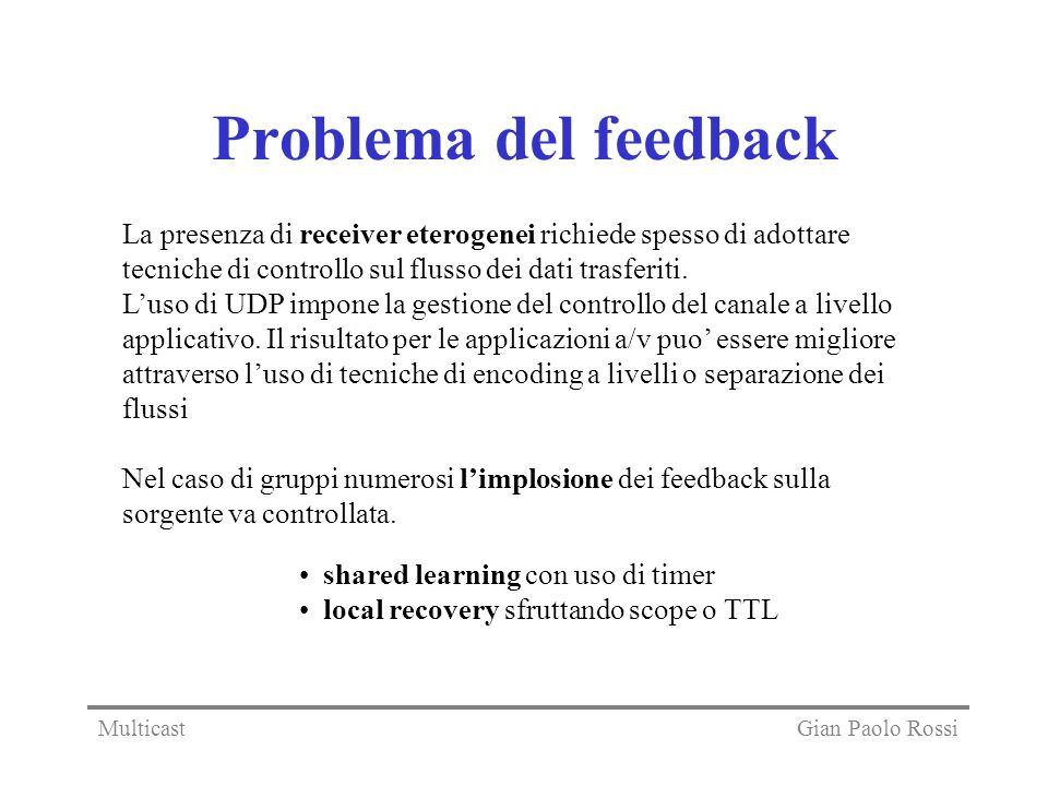 Problema del feedback La presenza di receiver eterogenei richiede spesso di adottare tecniche di controllo sul flusso dei dati trasferiti.