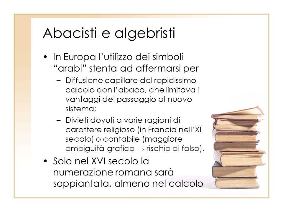 Abacisti e algebristi In Europa l'utilizzo dei simboli arabi stenta ad affermarsi per.