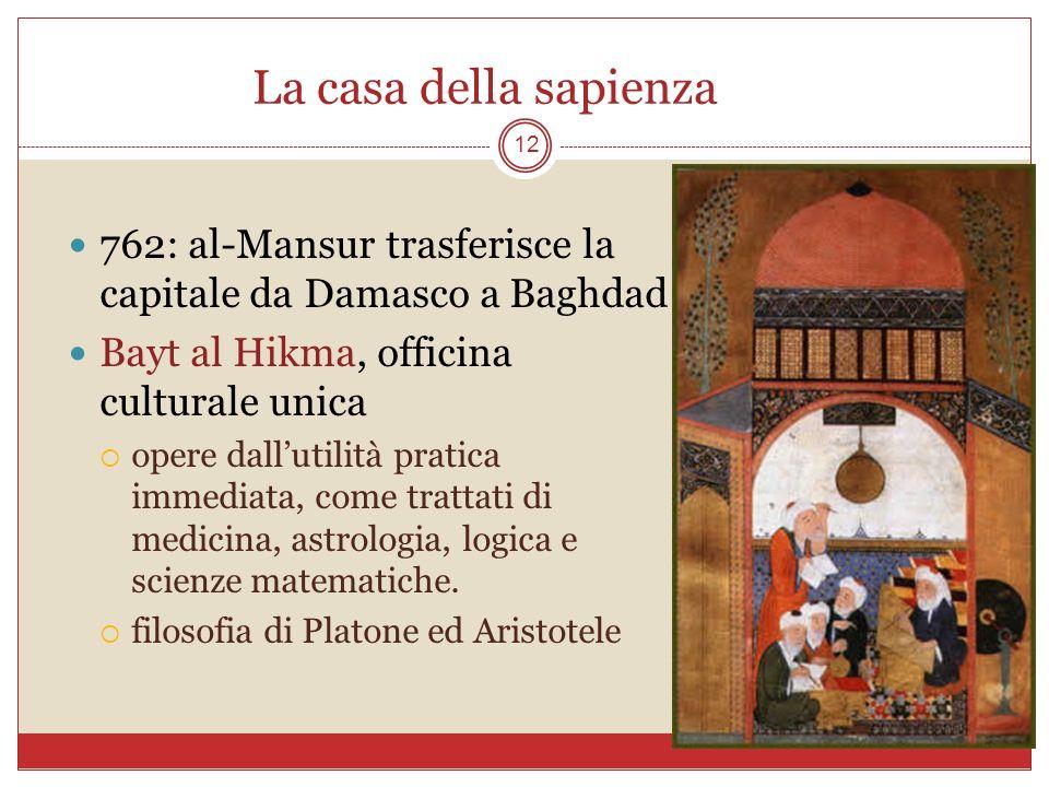 La casa della sapienza 762: al-Mansur trasferisce la capitale da Damasco a Baghdad. Bayt al Hikma, officina culturale unica.