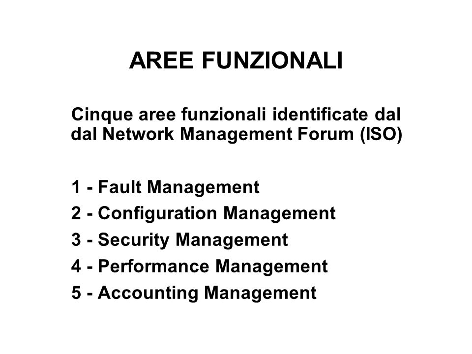AREE FUNZIONALI Cinque aree funzionali identificate dal dal Network Management Forum (ISO) 1 - Fault Management.