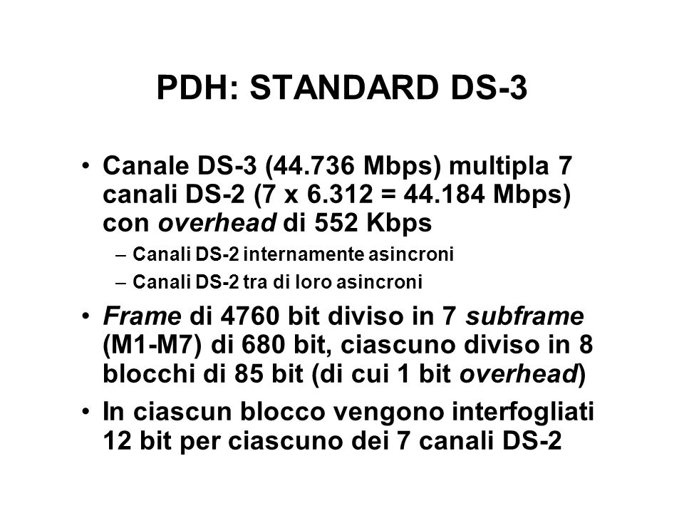 PDH: STANDARD DS-3 Canale DS-3 (44.736 Mbps) multipla 7 canali DS-2 (7 x 6.312 = 44.184 Mbps) con overhead di 552 Kbps.