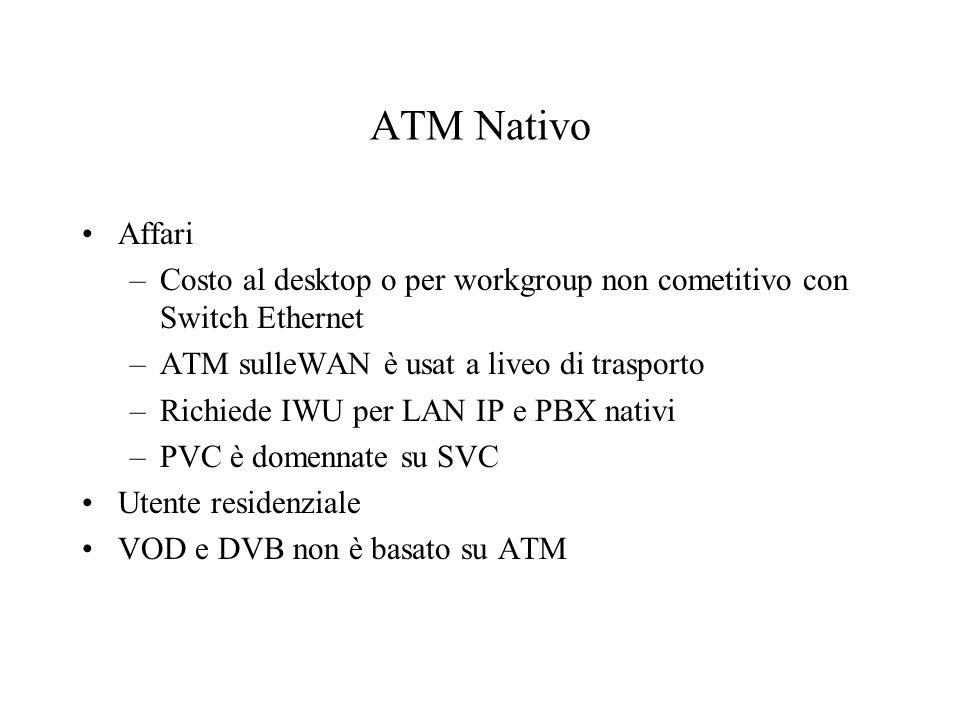 ATM Nativo Affari. Costo al desktop o per workgroup non cometitivo con Switch Ethernet. ATM sulleWAN è usat a liveo di trasporto.