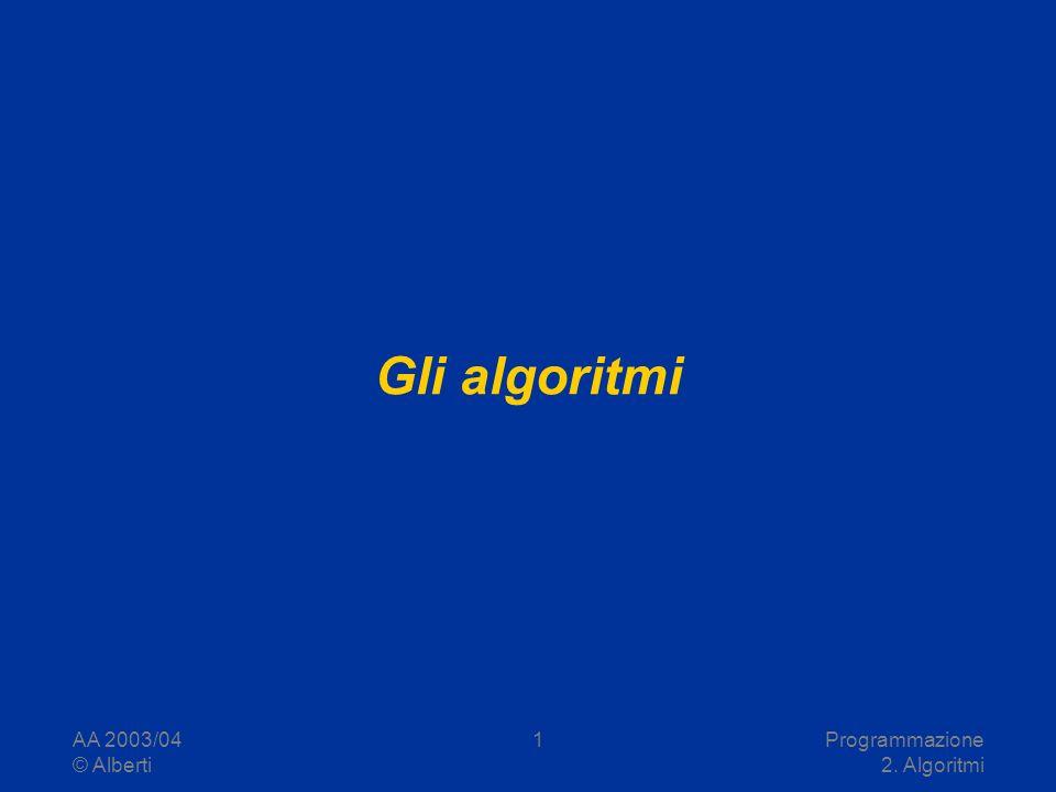 Gli algoritmi AA 2003/04 © Alberti Programmazione 2. Algoritmi