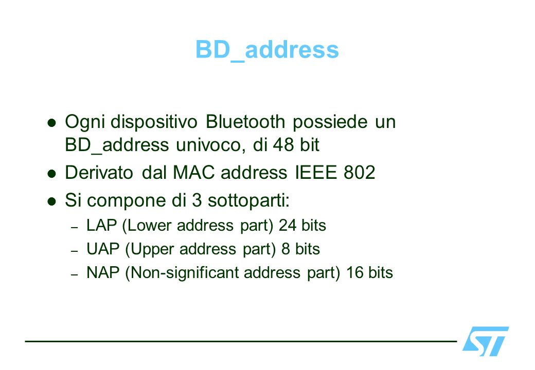BD_address Ogni dispositivo Bluetooth possiede un BD_address univoco, di 48 bit. Derivato dal MAC address IEEE 802.
