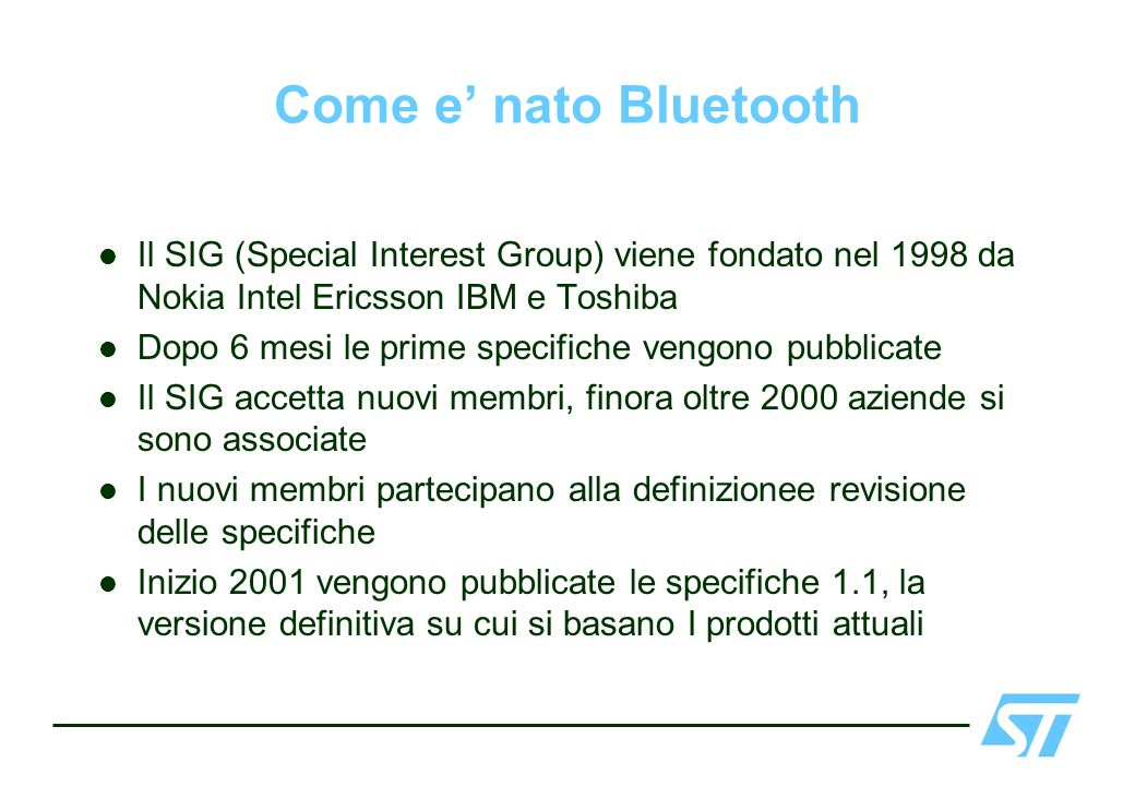 Come e' nato Bluetooth Il SIG (Special Interest Group) viene fondato nel 1998 da Nokia Intel Ericsson IBM e Toshiba.