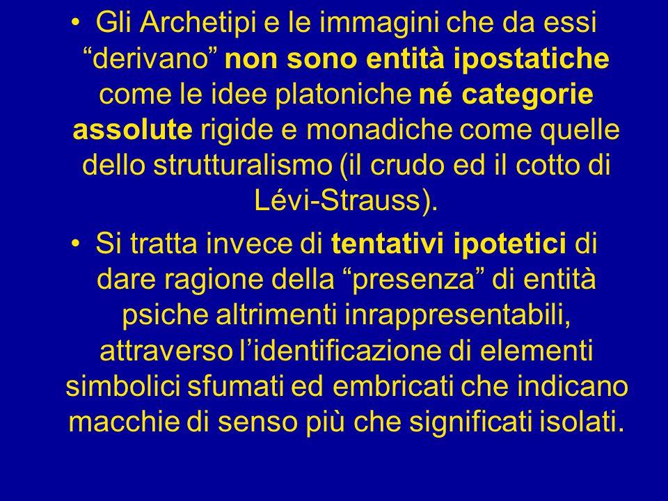 Gli Archetipi e le immagini che da essi derivano non sono entità ipostatiche come le idee platoniche né categorie assolute rigide e monadiche come quelle dello strutturalismo (il crudo ed il cotto di Lévi-Strauss).