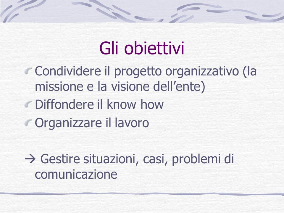 Gli obiettivi Condividere il progetto organizzativo (la missione e la visione dell'ente) Diffondere il know how.