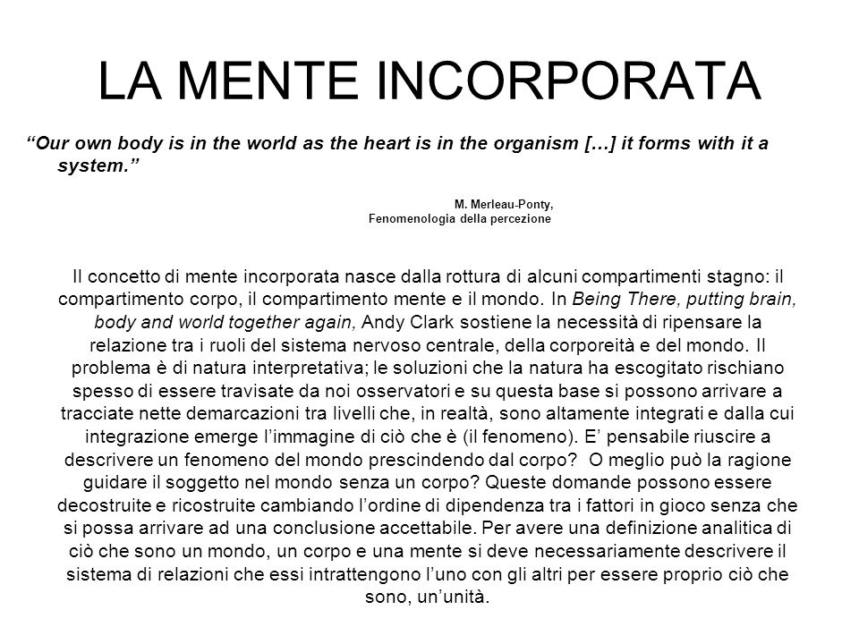 LA MENTE INCORPORATA Our own body is in the world as the heart is in the organism […] it forms with it a system.