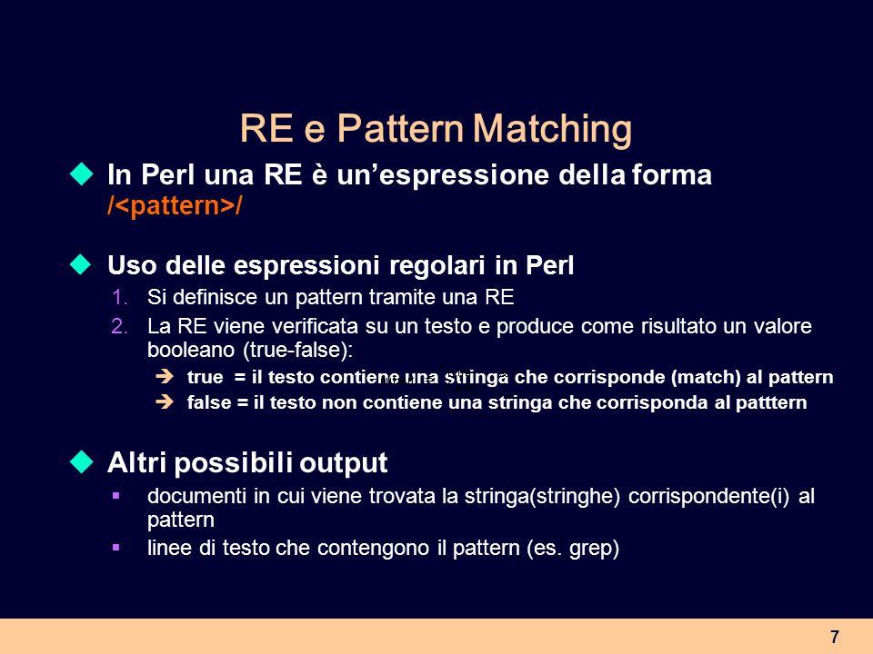 RE e Pattern Matching In Perl una RE è un'espressione della forma /<pattern>/ Uso delle espressioni regolari in Perl.