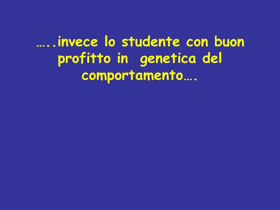 …..invece lo studente con buon profitto in genetica del comportamento….
