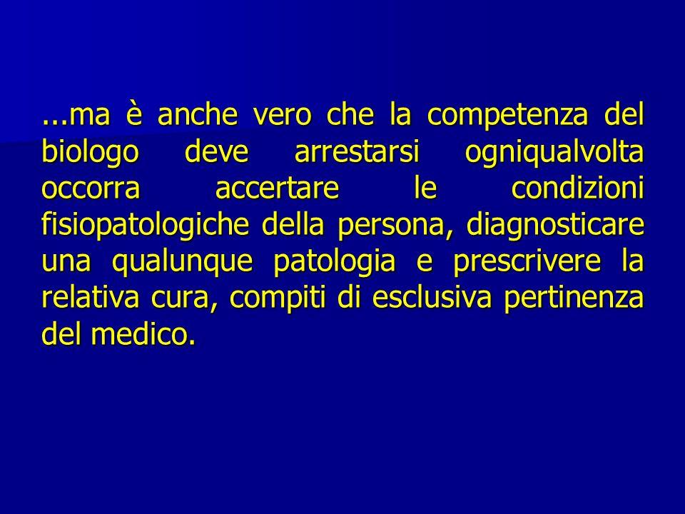 ...ma è anche vero che la competenza del biologo deve arrestarsi ogniqualvolta occorra accertare le condizioni fisiopatologiche della persona, diagnosticare una qualunque patologia e prescrivere la relativa cura, compiti di esclusiva pertinenza del medico.