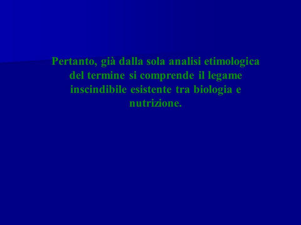 Pertanto, già dalla sola analisi etimologica del termine si comprende il legame inscindibile esistente tra biologia e nutrizione.