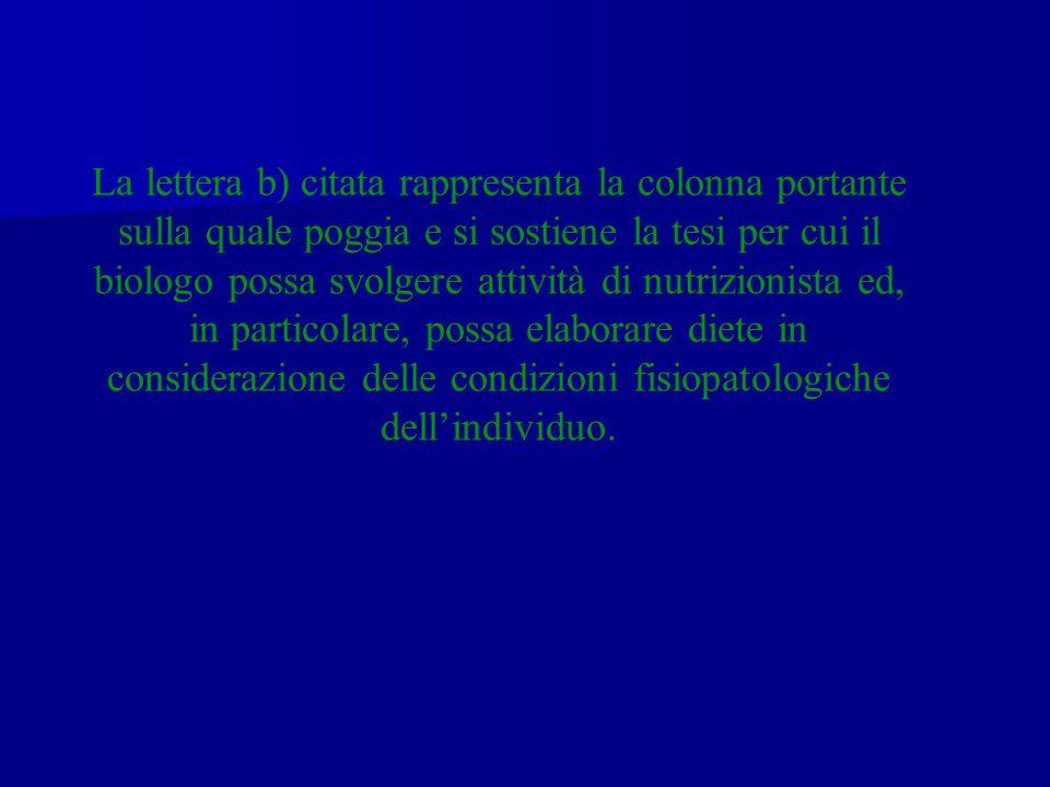 La lettera b) citata rappresenta la colonna portante sulla quale poggia e si sostiene la tesi per cui il biologo possa svolgere attività di nutrizionista ed, in particolare, possa elaborare diete in considerazione delle condizioni fisiopatologiche dell'individuo.