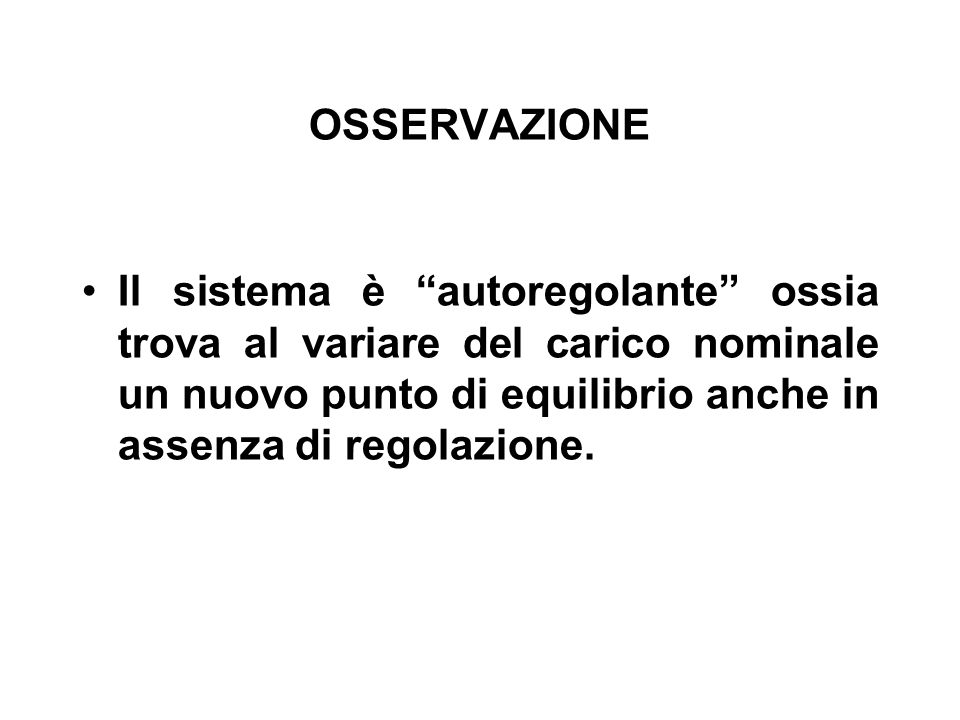 OSSERVAZIONE Il sistema è autoregolante ossia trova al variare del carico nominale un nuovo punto di equilibrio anche in assenza di regolazione.