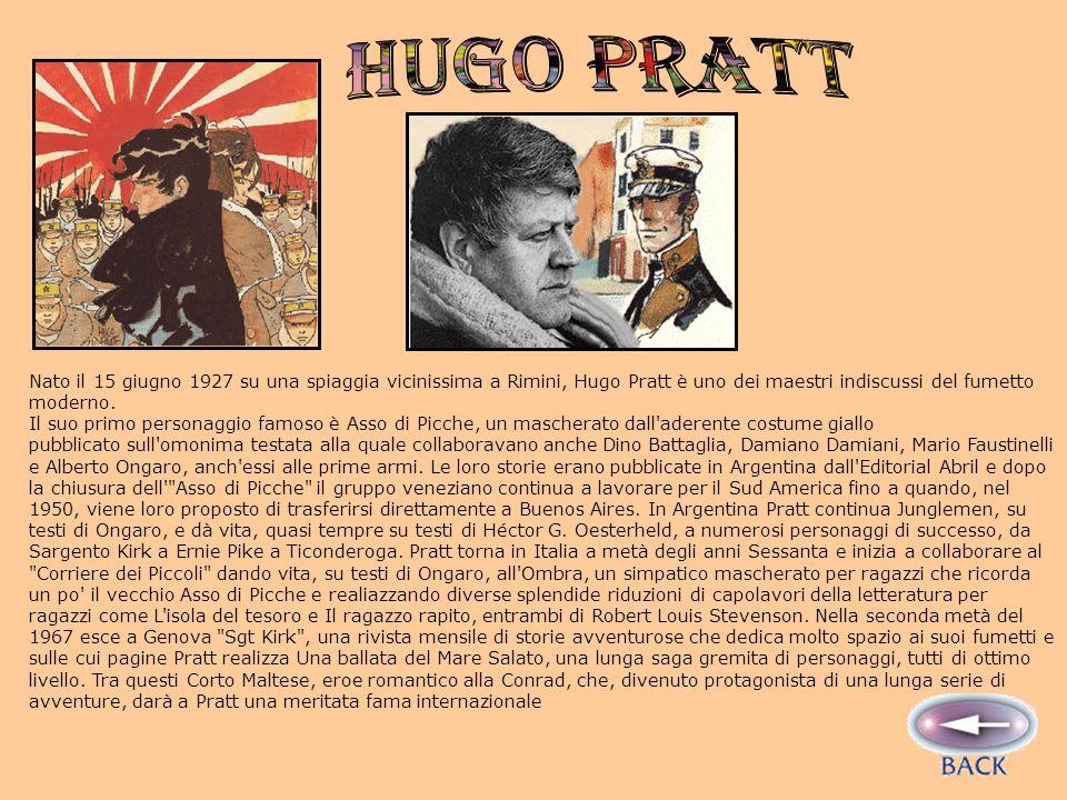 Hugo Pratt Nato il 15 giugno 1927 su una spiaggia vicinissima a Rimini, Hugo Pratt è uno dei maestri indiscussi del fumetto moderno.