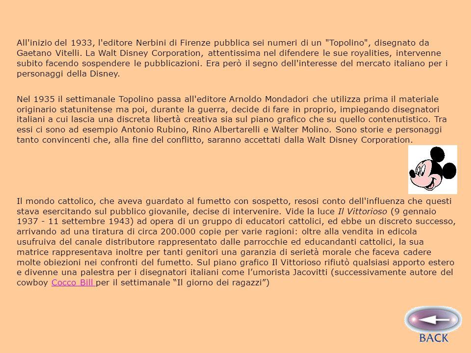 All inizio del 1933, l editore Nerbini di Firenze pubblica sei numeri di un Topolino , disegnato da Gaetano Vitelli. La Walt Disney Corporation, attentissima nel difendere le sue royalities, intervenne subito facendo sospendere le pubblicazioni. Era però il segno dell interesse del mercato italiano per i personaggi della Disney.