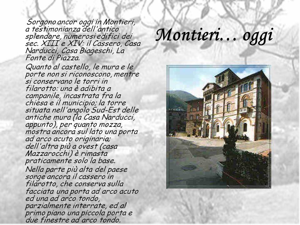Sorgono ancor oggi in Montieri, a testimonianza dell antico splendore, numerosi edifici dei sec. XIII e XIV: il Cassero, Casa Narducci, Casa Biageschi, La Fonte di Piazza.