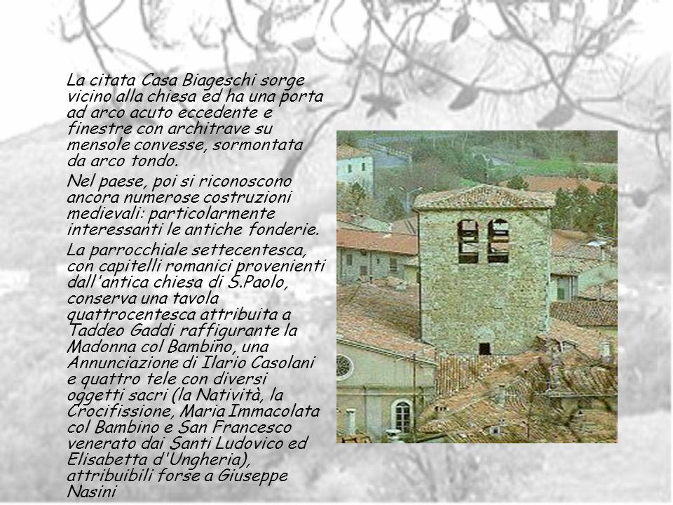 La citata Casa Biageschi sorge vicino alla chiesa ed ha una porta ad arco acuto eccedente e finestre con architrave su mensole convesse, sormontata da arco tondo.