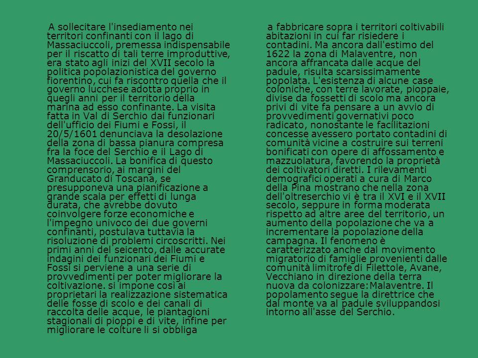 A sollecitare l insediamento nei territori confinanti con il lago di Massaciuccoli, premessa indispensabile per il riscatto di tali terre improduttive, era stato agli inizi del XVII secolo la politica popolazionistica del governo fiorentino, cui fa riscontro quella che il governo lucchese adotta proprio in quegli anni per il territorio della marina ad esso confinante. La visita fatta in Val di Serchio dai funzionari dell ufficio dei Fiumi e Fossi, il 20/5/1601 denunciava la desolazione della zona di bassa pianura compresa fra la foce del Serchio e il Lago di Massaciuccoli. La bonifica di questo comprensorio, ai margini del Granducato di Toscana, se presupponeva una pianificazione a grande scala per effetti di lunga durata, che avrebbe dovuto coinvolgere forze economiche e l impegno univoco dei due governi confinanti, postulava tuttavia la risoluzione di problemi circoscritti. Nei primi anni del seicento, dalle accurate indagini dei funzionari dei Fiumi e Fossi si perviene a una serie di provvedimenti per poter migliorare la coltivazione. si impone così ai proprietari la realizzazione sistematica delle fosse di scolo e dei canali di raccolta delle acque, le piantagioni stagionali di pioppi e di vite, infine per migliorare le colture li si obbliga
