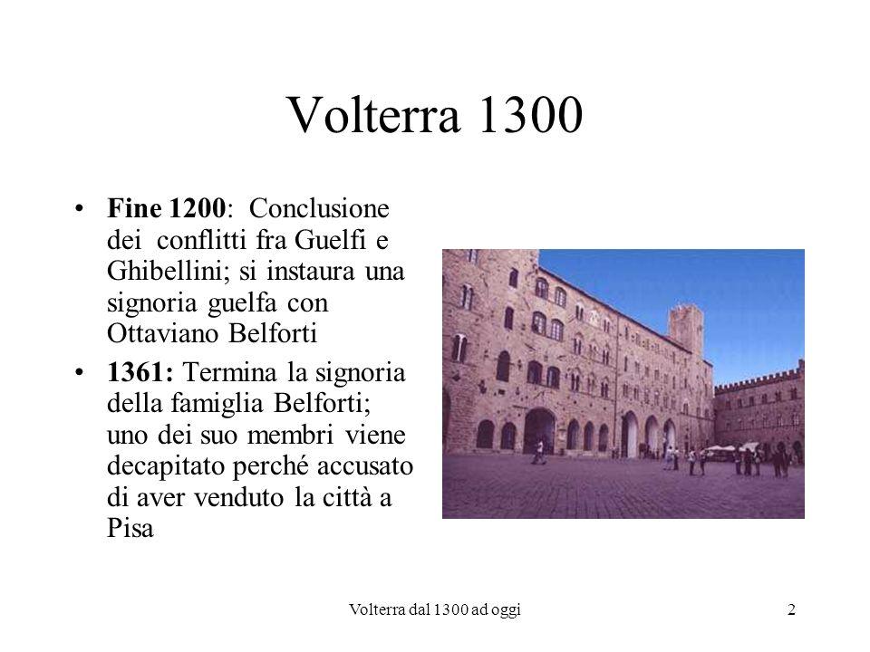 Volterra 1300 Fine 1200: Conclusione dei conflitti fra Guelfi e Ghibellini; si instaura una signoria guelfa con Ottaviano Belforti.