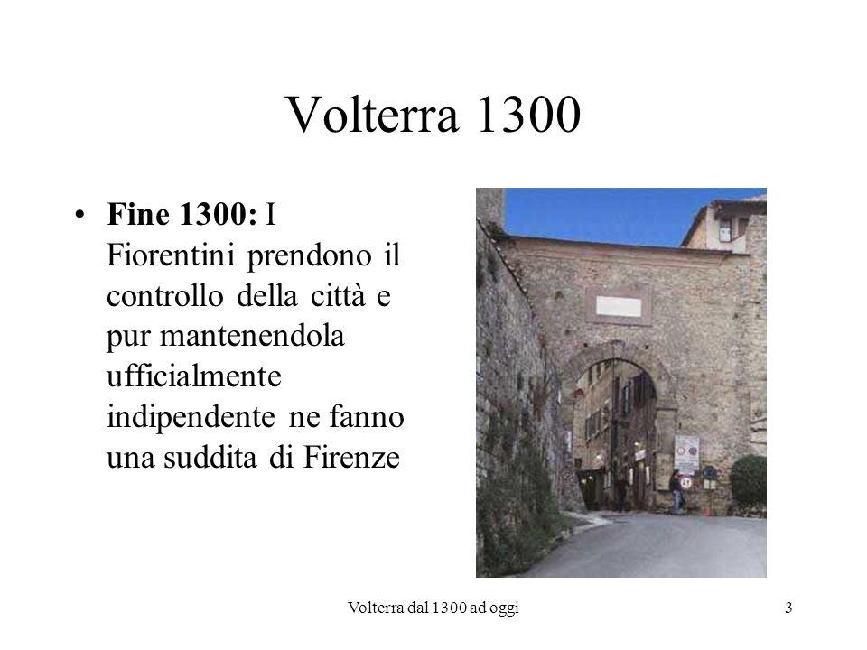 Volterra 1300 Fine 1300: I Fiorentini prendono il controllo della città e pur mantenendola ufficialmente indipendente ne fanno una suddita di Firenze.