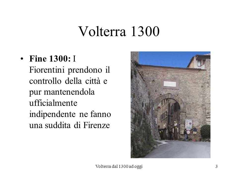 Volterra 1300Fine 1300: I Fiorentini prendono il controllo della città e pur mantenendola ufficialmente indipendente ne fanno una suddita di Firenze.