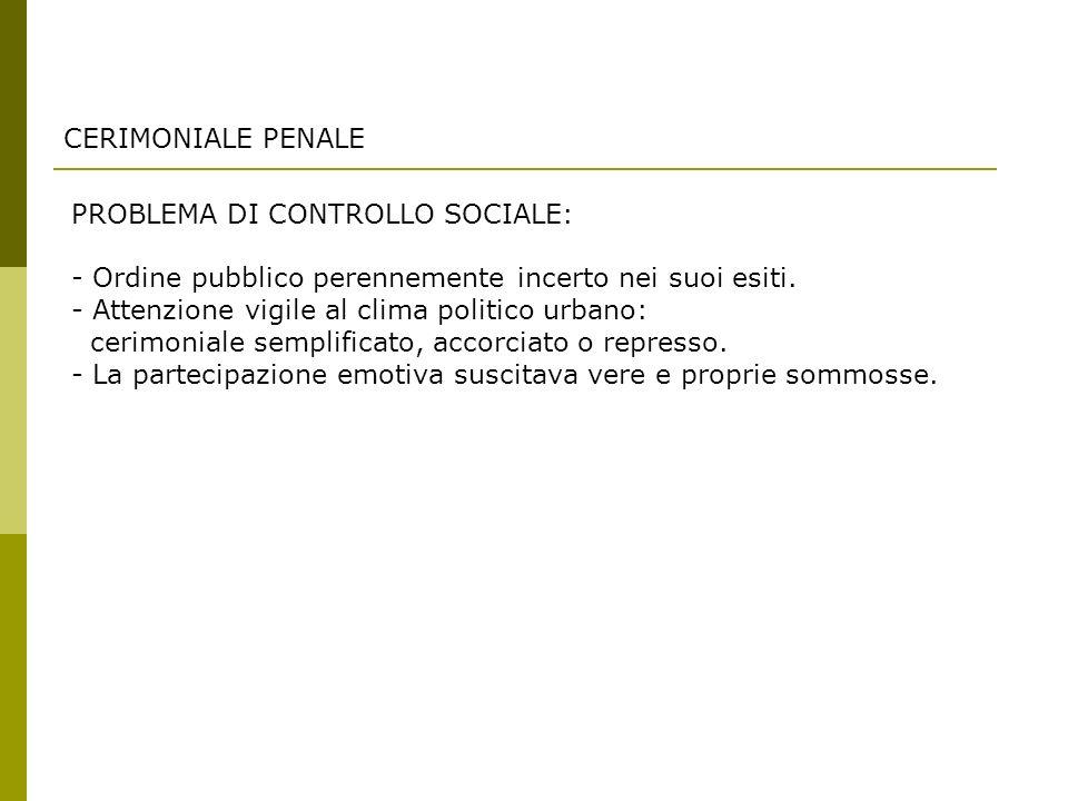 CERIMONIALE PENALE PROBLEMA DI CONTROLLO SOCIALE: - Ordine pubblico perennemente incerto nei suoi esiti.
