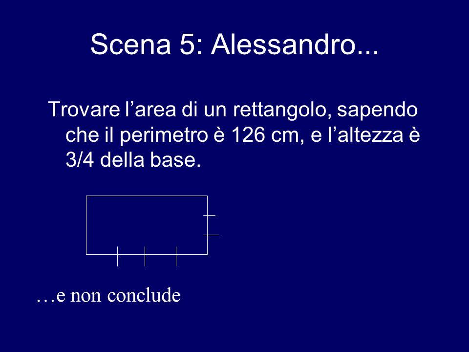 Scena 5: Alessandro... Trovare l'area di un rettangolo, sapendo che il perimetro è 126 cm, e l'altezza è 3/4 della base.