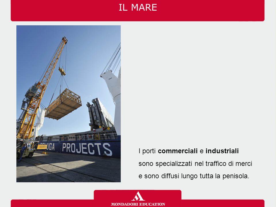 IL MARE I porti commerciali e industriali sono specializzati nel traffico di merci e sono diffusi lungo tutta la penisola.