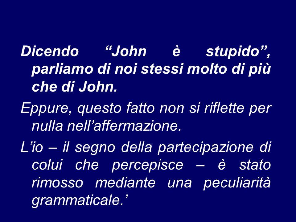 Dicendo John è stupido , parliamo di noi stessi molto di più che di John.