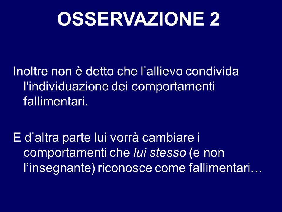 OSSERVAZIONE 2 Inoltre non è detto che l'allievo condivida l individuazione dei comportamenti fallimentari.
