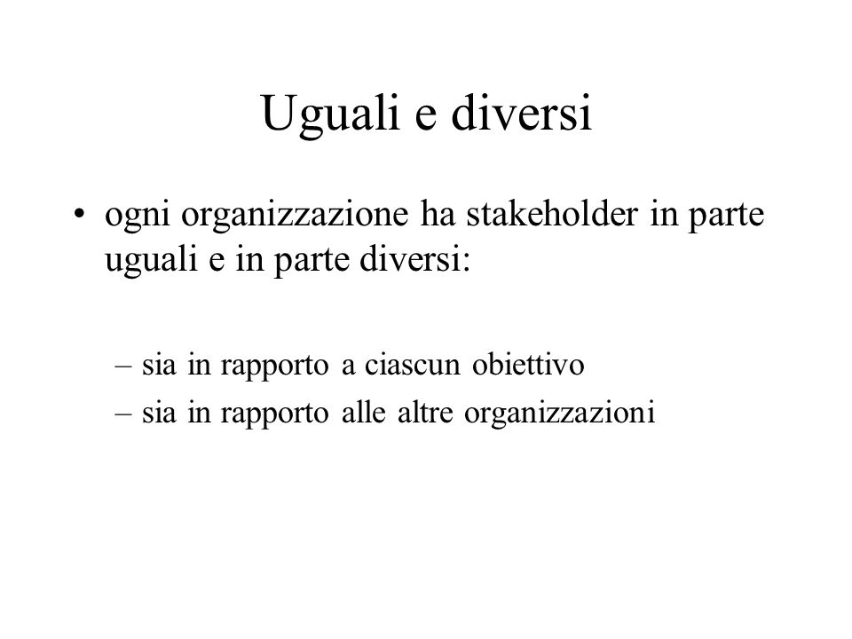Uguali e diversiogni organizzazione ha stakeholder in parte uguali e in parte diversi: sia in rapporto a ciascun obiettivo.