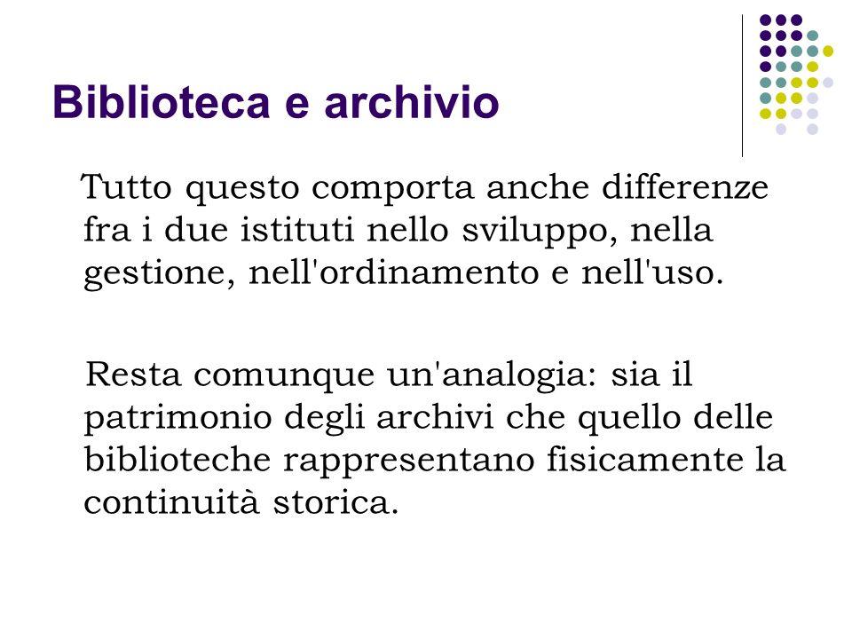 Biblioteca e archivio Tutto questo comporta anche differenze fra i due istituti nello sviluppo, nella gestione, nell ordinamento e nell uso.