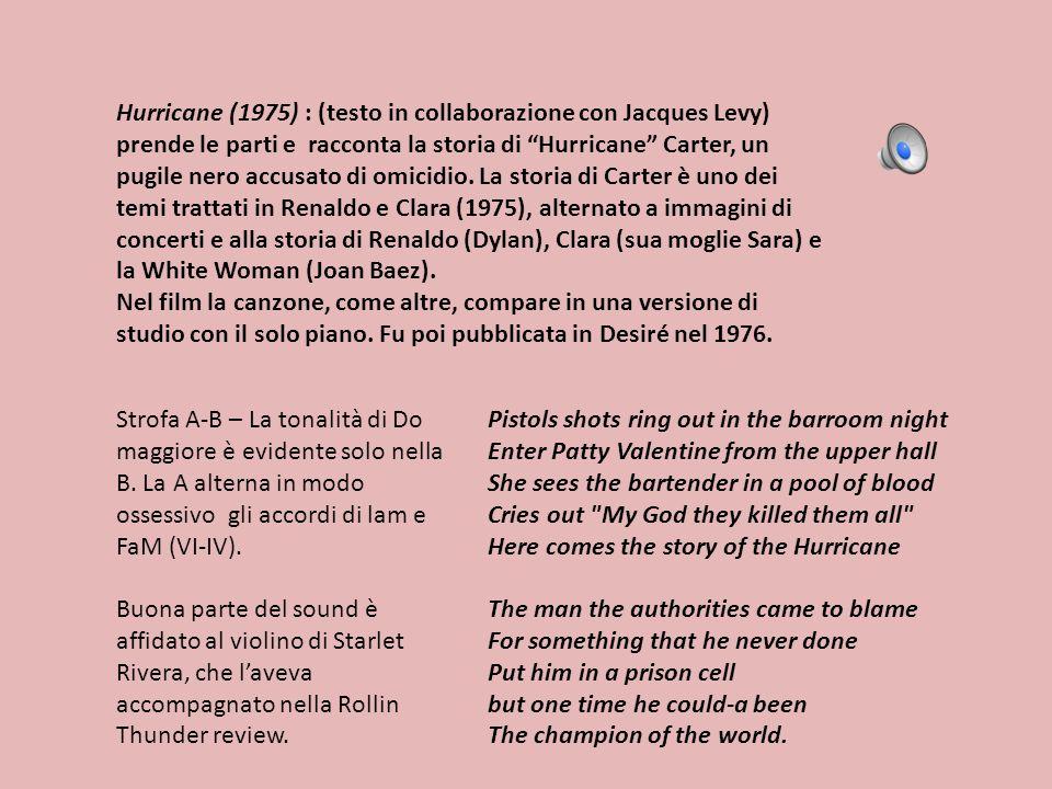 Hurricane (1975) : (testo in collaborazione con Jacques Levy) prende le parti e racconta la storia di Hurricane Carter, un pugile nero accusato di omicidio. La storia di Carter è uno dei temi trattati in Renaldo e Clara (1975), alternato a immagini di concerti e alla storia di Renaldo (Dylan), Clara (sua moglie Sara) e la White Woman (Joan Baez).