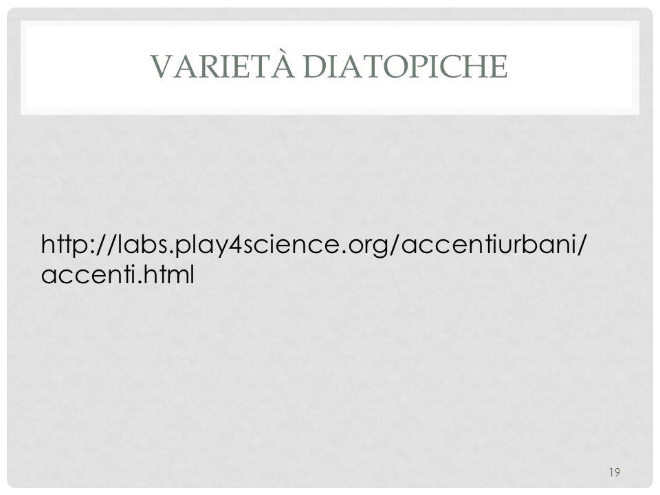 Varietà diatopiche http://labs.play4science.org/accentiurbani/accenti.html
