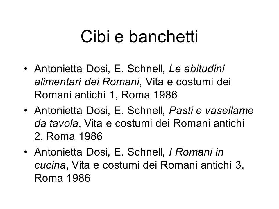 Cibi e banchetti Antonietta Dosi, E. Schnell, Le abitudini alimentari dei Romani, Vita e costumi dei Romani antichi 1, Roma 1986.